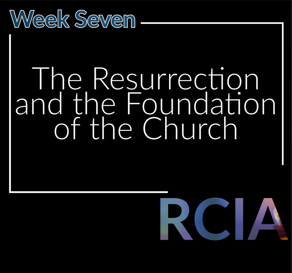 Week 7, The Resurrection and the Foundation of the Church